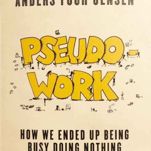 Pseudo-Work: How We Ended up Being Busy Doing Nothing, Dennis Nørmark & Anders Fogh Jensen, ISBN: 9788702298819